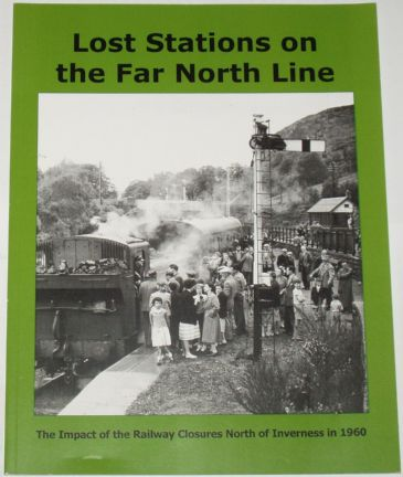 Lost Stations on the Far North Line - The Impact of the Railway Closures North of Inverness in 1960, by Keith Fenwick, Neil Sinclair and Richard Arden